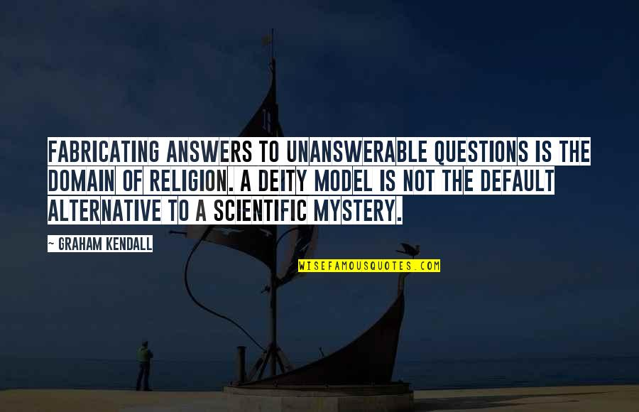 The Unanswerable Quotes By Graham Kendall: Fabricating answers to unanswerable questions is the domain