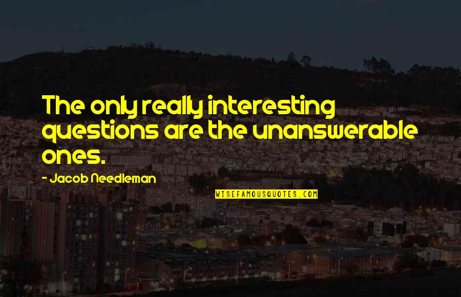 The Unanswerable Quotes By Jacob Needleman: The only really interesting questions are the unanswerable
