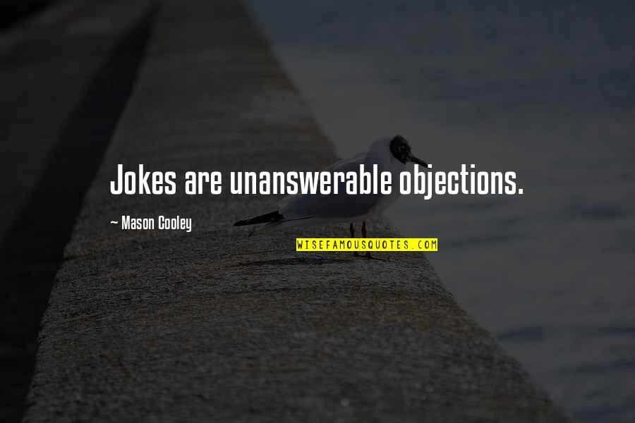 The Unanswerable Quotes By Mason Cooley: Jokes are unanswerable objections.