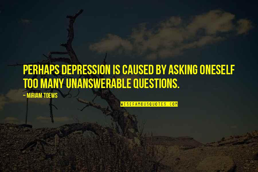 The Unanswerable Quotes By Miriam Toews: Perhaps depression is caused by asking oneself too