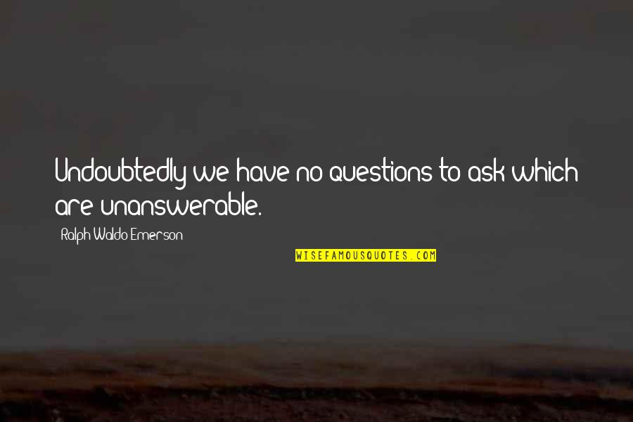 The Unanswerable Quotes By Ralph Waldo Emerson: Undoubtedly we have no questions to ask which