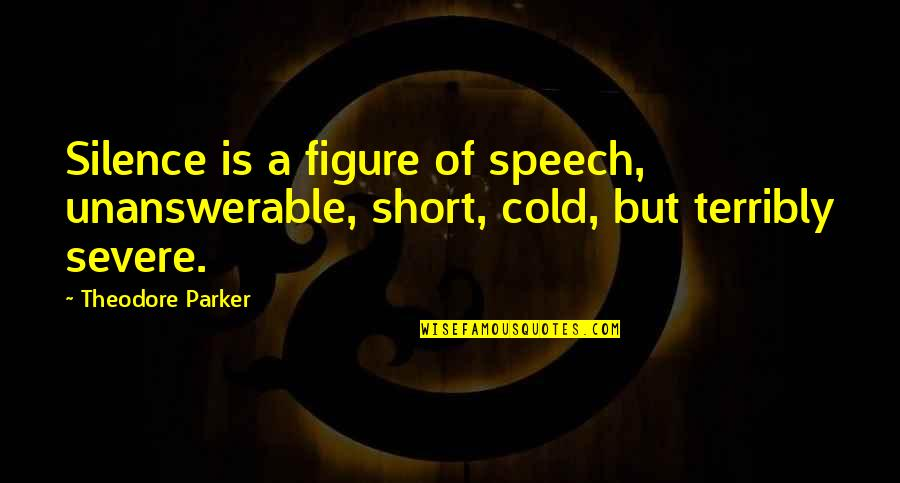 The Unanswerable Quotes By Theodore Parker: Silence is a figure of speech, unanswerable, short,