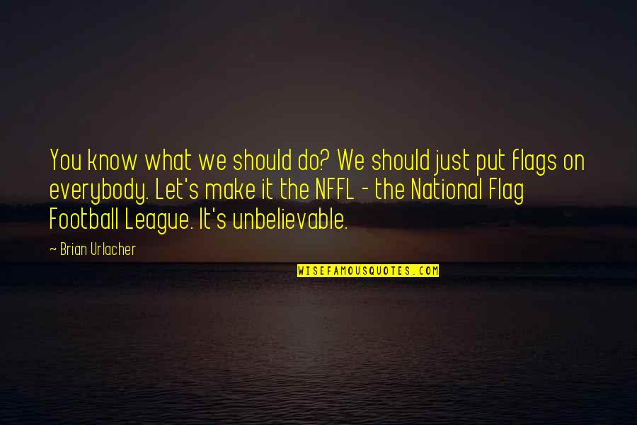 The Unbelievable Quotes By Brian Urlacher: You know what we should do? We should