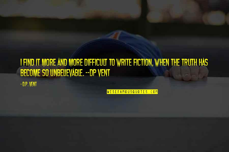 The Unbelievable Quotes By D.P. Vent: I find it more and more difficult to