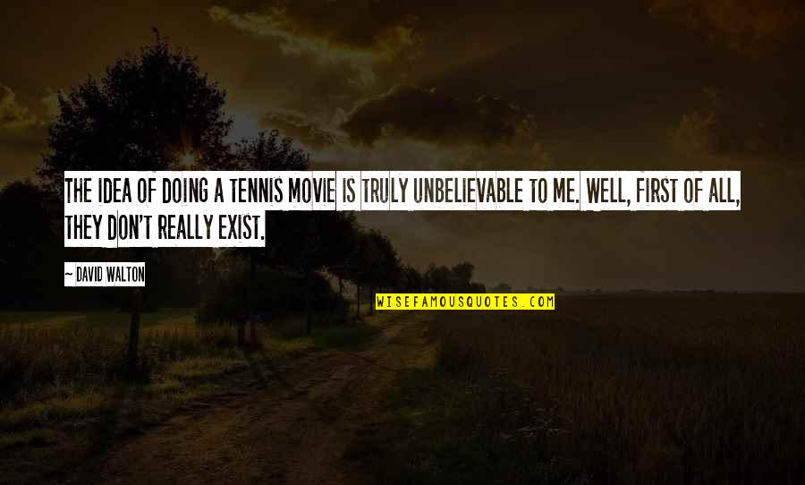 The Unbelievable Quotes By David Walton: The idea of doing a tennis movie is