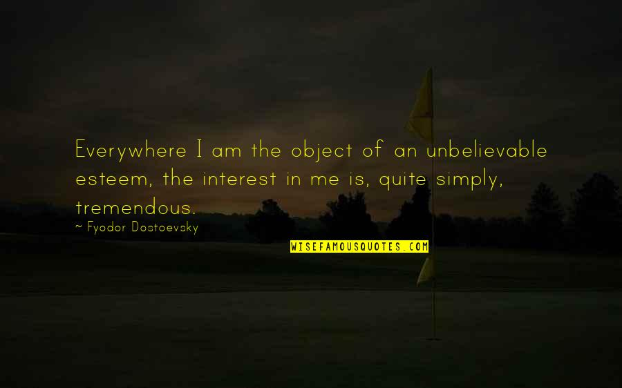The Unbelievable Quotes By Fyodor Dostoevsky: Everywhere I am the object of an unbelievable