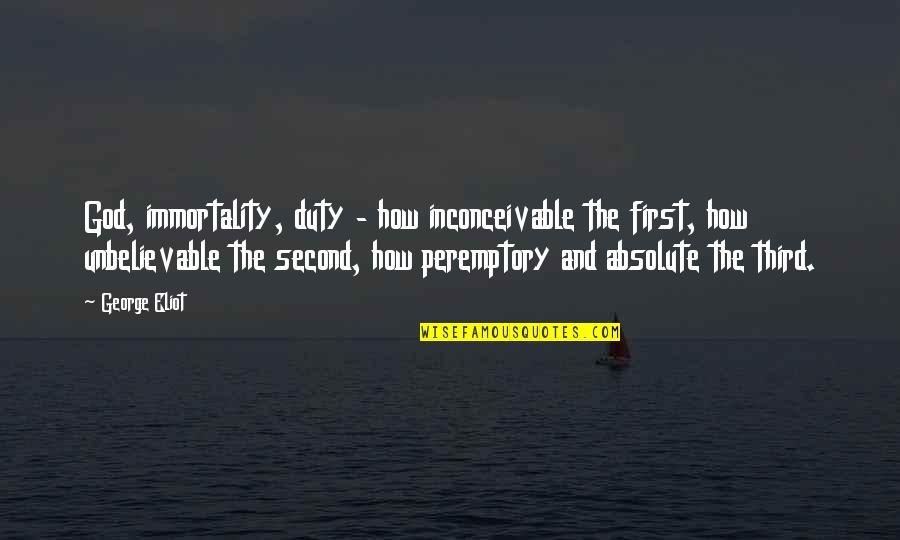 The Unbelievable Quotes By George Eliot: God, immortality, duty - how inconceivable the first,