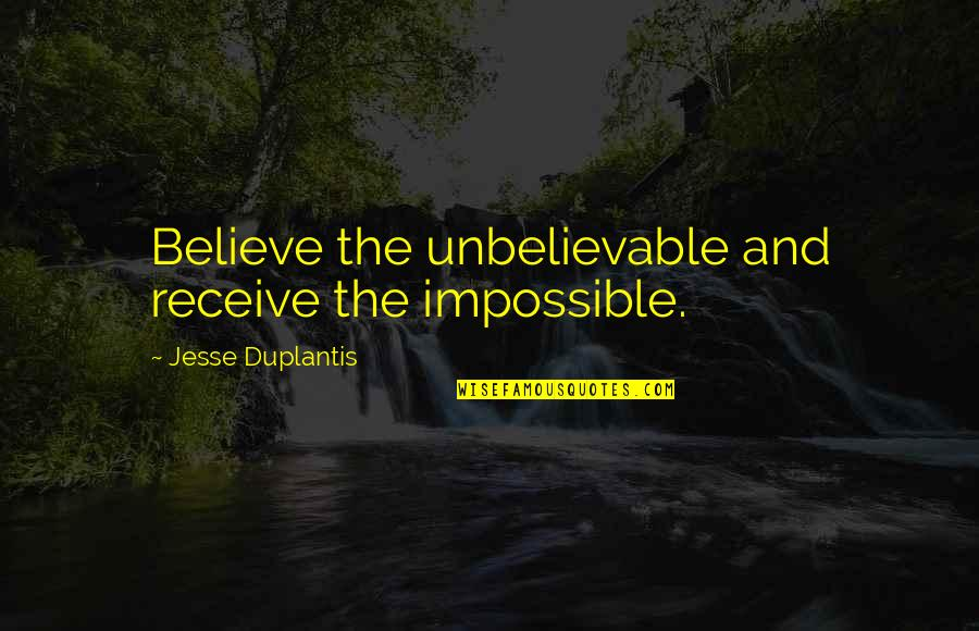 The Unbelievable Quotes By Jesse Duplantis: Believe the unbelievable and receive the impossible.