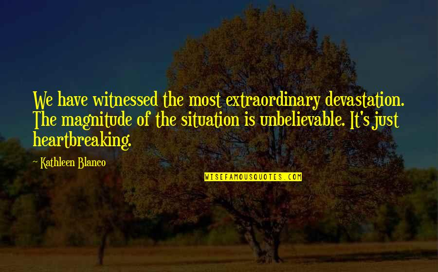 The Unbelievable Quotes By Kathleen Blanco: We have witnessed the most extraordinary devastation. The