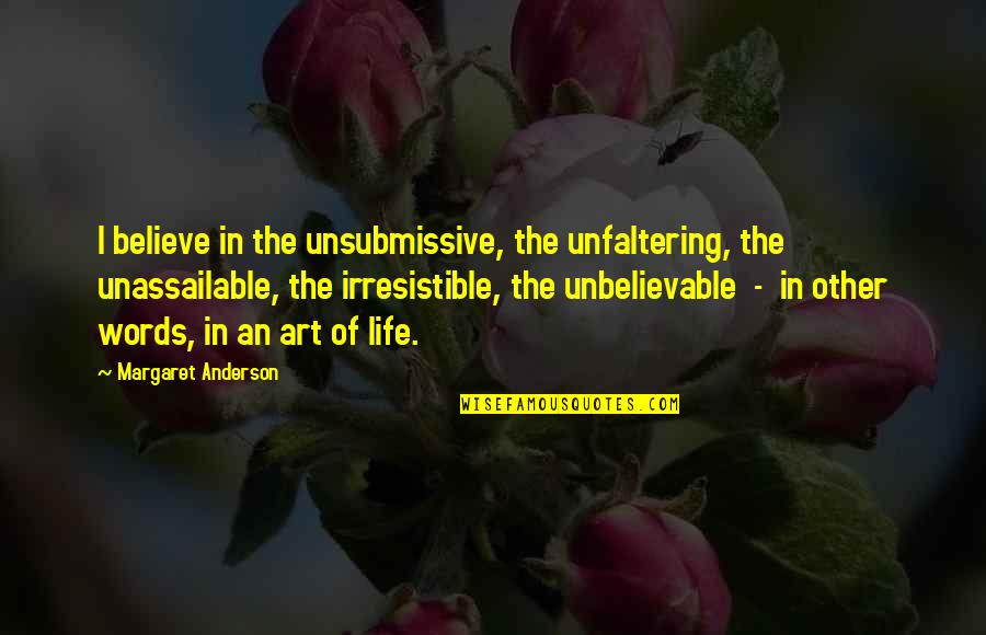 The Unbelievable Quotes By Margaret Anderson: I believe in the unsubmissive, the unfaltering, the