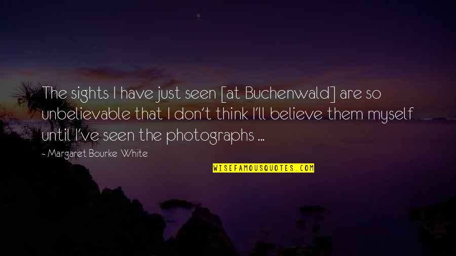 The Unbelievable Quotes By Margaret Bourke-White: The sights I have just seen [at Buchenwald]