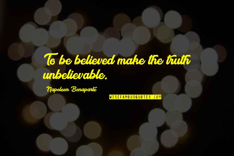 The Unbelievable Quotes By Napoleon Bonaparte: To be believed make the truth unbelievable.