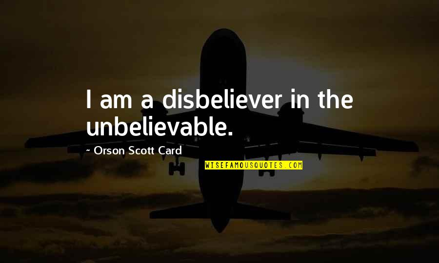 The Unbelievable Quotes By Orson Scott Card: I am a disbeliever in the unbelievable.
