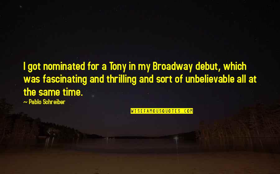 The Unbelievable Quotes By Pablo Schreiber: I got nominated for a Tony in my