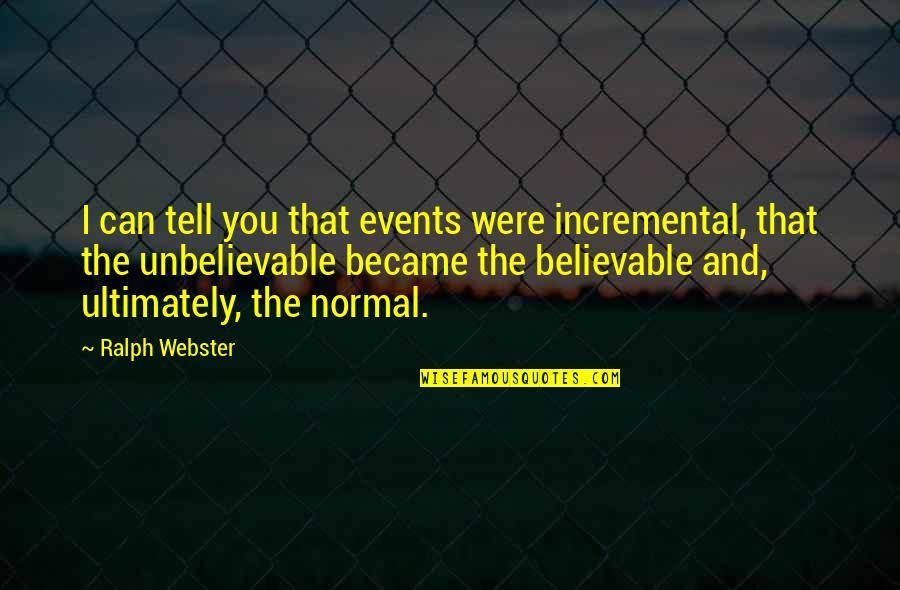 The Unbelievable Quotes By Ralph Webster: I can tell you that events were incremental,