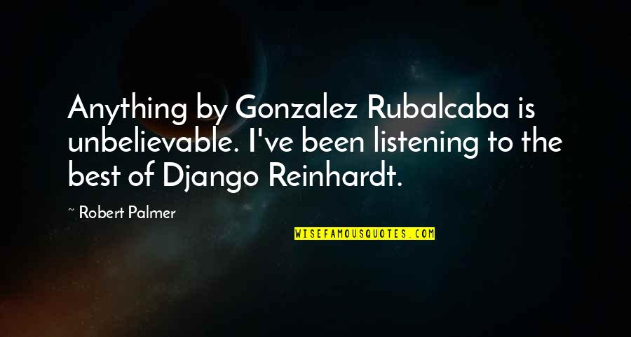 The Unbelievable Quotes By Robert Palmer: Anything by Gonzalez Rubalcaba is unbelievable. I've been