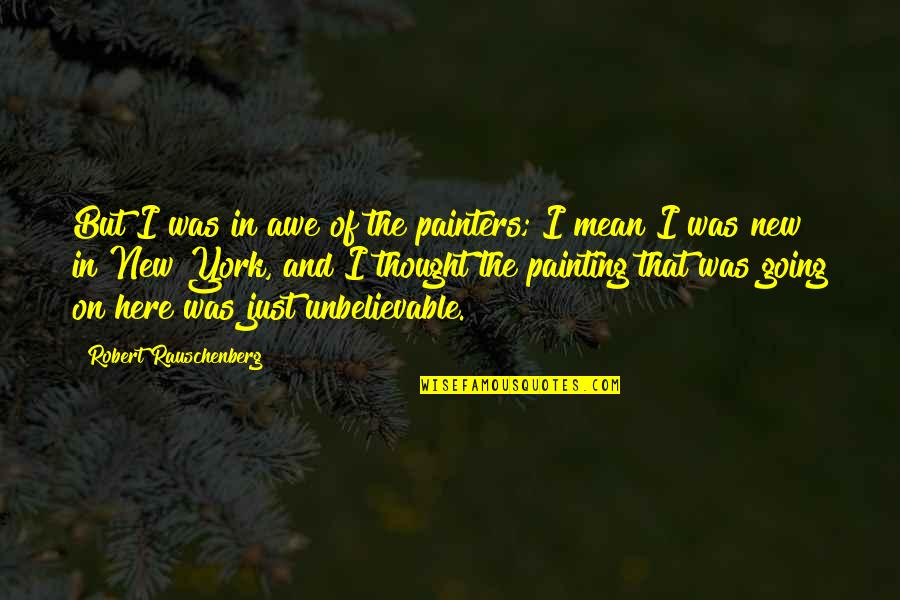 The Unbelievable Quotes By Robert Rauschenberg: But I was in awe of the painters;