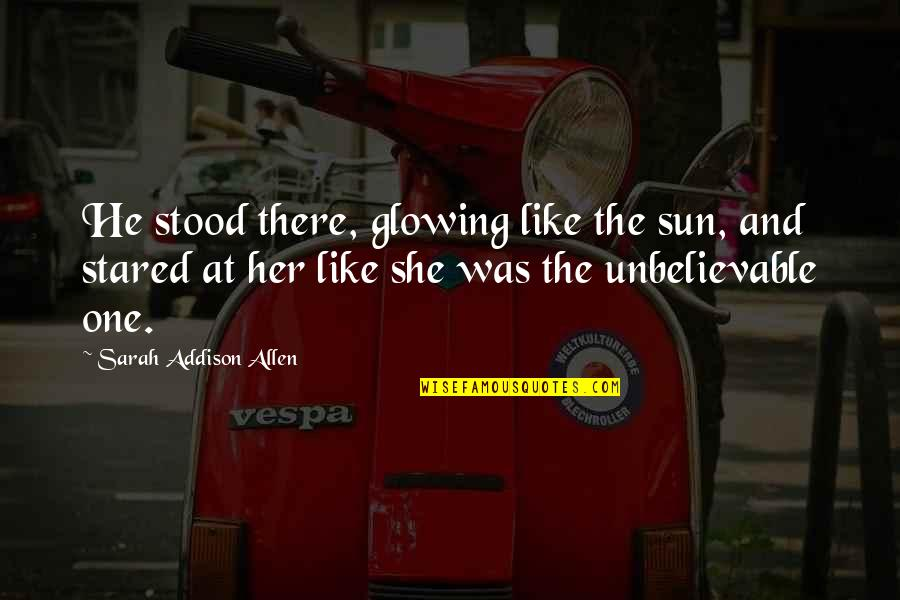 The Unbelievable Quotes By Sarah Addison Allen: He stood there, glowing like the sun, and