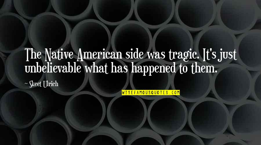 The Unbelievable Quotes By Skeet Ulrich: The Native American side was tragic. It's just