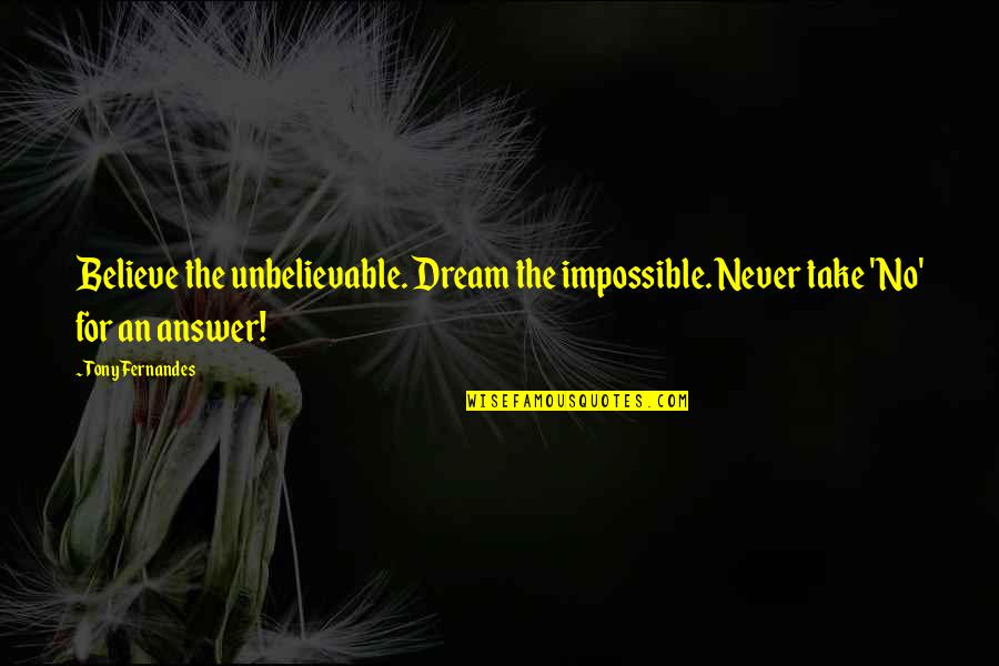 The Unbelievable Quotes By Tony Fernandes: Believe the unbelievable. Dream the impossible. Never take