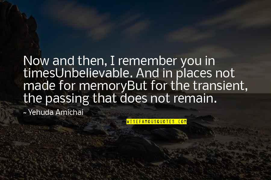 The Unbelievable Quotes By Yehuda Amichai: Now and then, I remember you in timesUnbelievable.