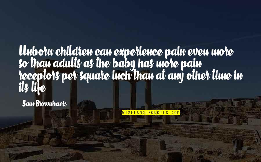 The Unborn Baby Quotes By Sam Brownback: Unborn children can experience pain even more so