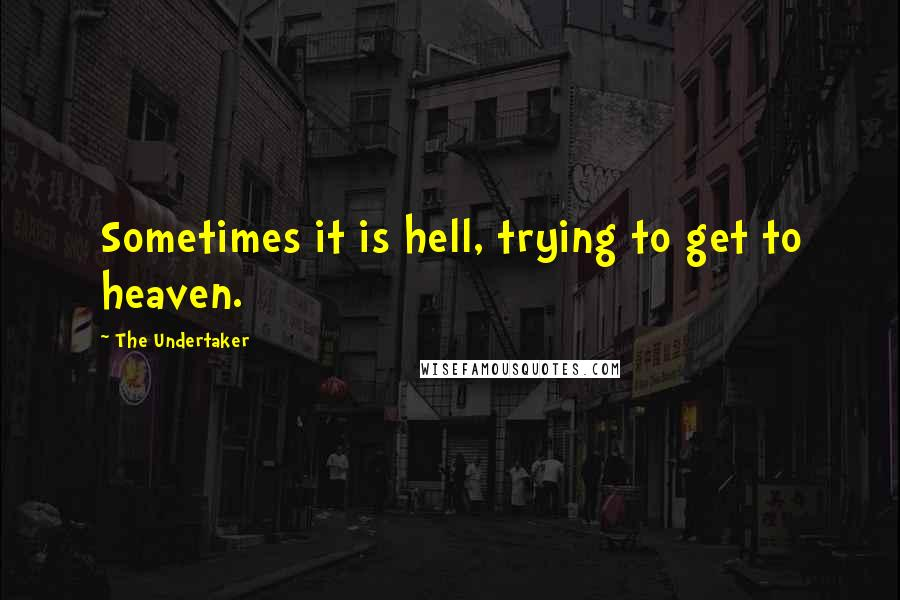 The Undertaker quotes: Sometimes it is hell, trying to get to heaven.