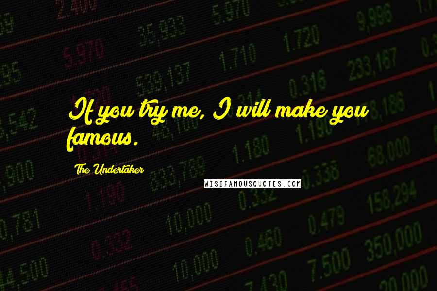 The Undertaker quotes: If you try me, I will make you famous.