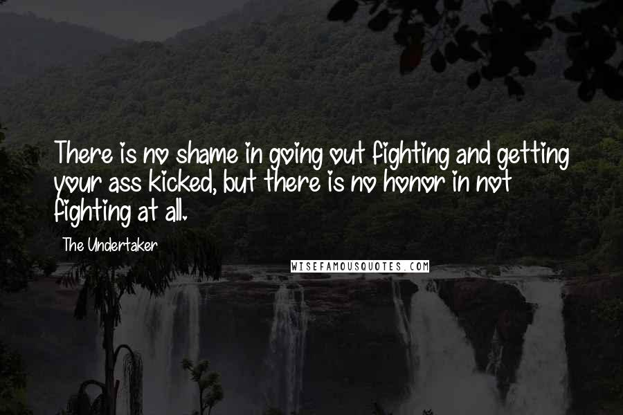 The Undertaker quotes: There is no shame in going out fighting and getting your ass kicked, but there is no honor in not fighting at all.