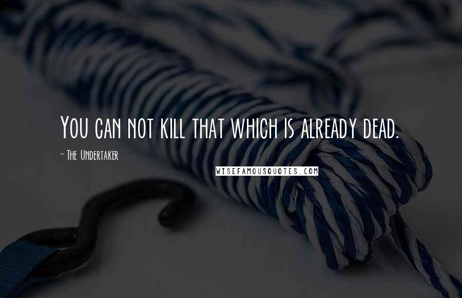 The Undertaker quotes: You can not kill that which is already dead.