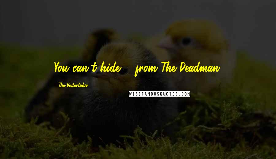 The Undertaker quotes: You can't hide ... from The Deadman.