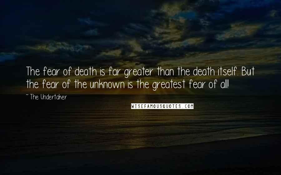 The Undertaker quotes: The fear of death is far greater than the death itself. But the fear of the unknown is the greatest fear of all!