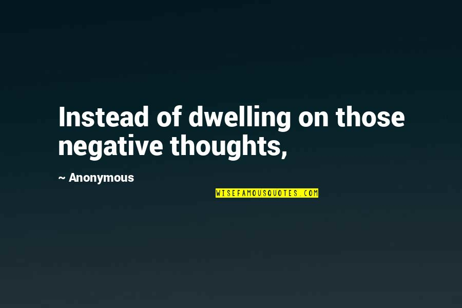 The Unforgiving Minute Quotes By Anonymous: Instead of dwelling on those negative thoughts,