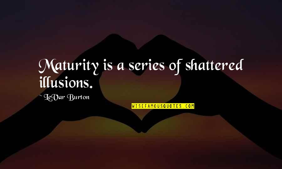 The Unforgiving Minute Quotes By LeVar Burton: Maturity is a series of shattered illusions.