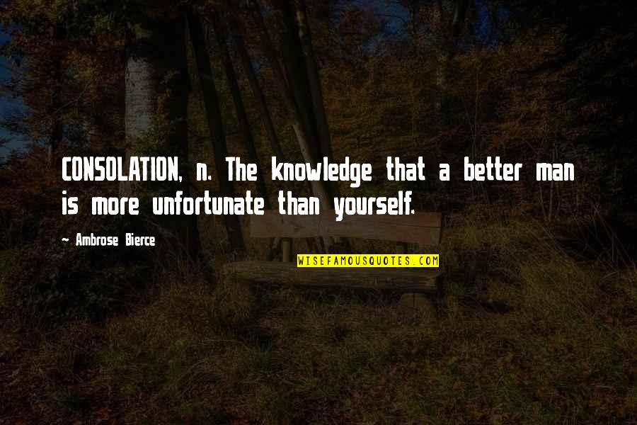 The Unfortunate Quotes By Ambrose Bierce: CONSOLATION, n. The knowledge that a better man