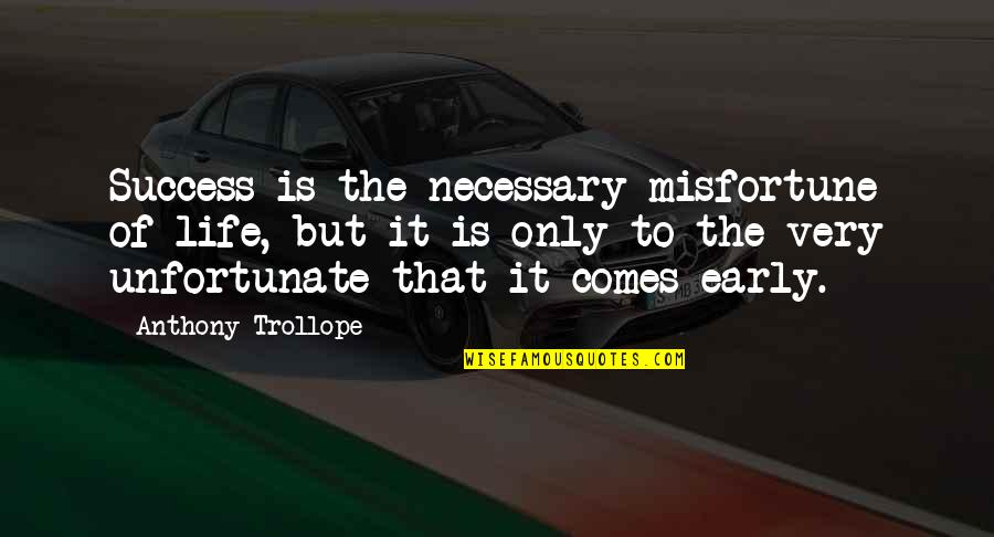 The Unfortunate Quotes By Anthony Trollope: Success is the necessary misfortune of life, but