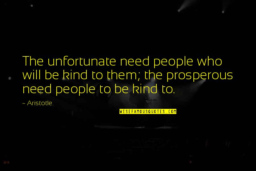 The Unfortunate Quotes By Aristotle.: The unfortunate need people who will be kind