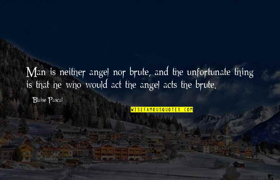 The Unfortunate Quotes By Blaise Pascal: Man is neither angel nor brute, and the