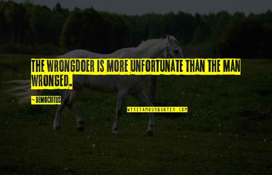 The Unfortunate Quotes By Democritus: The wrongdoer is more unfortunate than the man