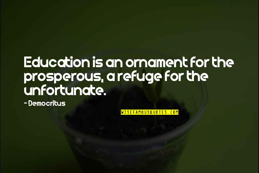 The Unfortunate Quotes By Democritus: Education is an ornament for the prosperous, a