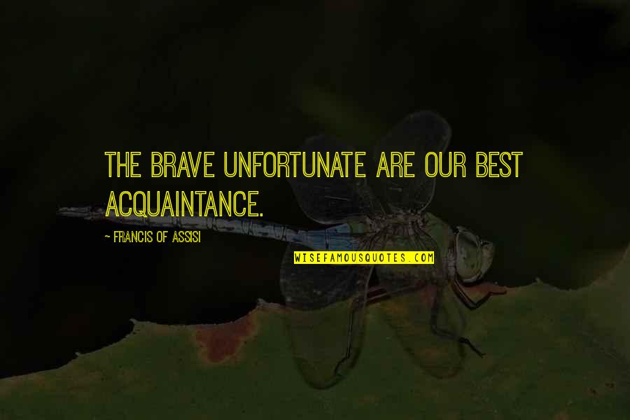 The Unfortunate Quotes By Francis Of Assisi: The brave unfortunate are our best acquaintance.