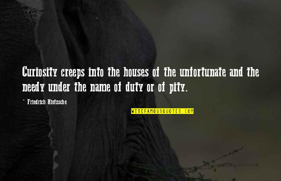 The Unfortunate Quotes By Friedrich Nietzsche: Curiosity creeps into the houses of the unfortunate