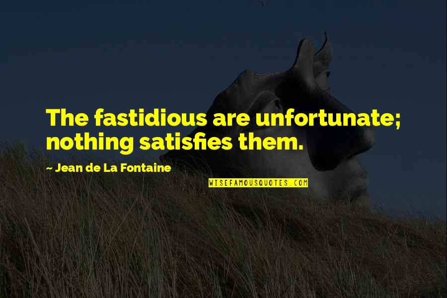 The Unfortunate Quotes By Jean De La Fontaine: The fastidious are unfortunate; nothing satisfies them.