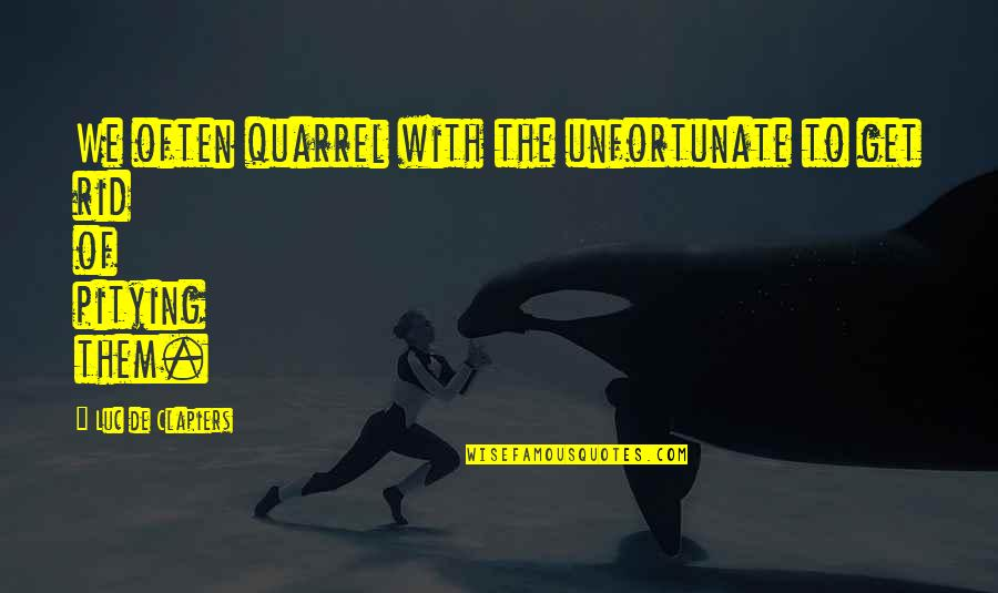 The Unfortunate Quotes By Luc De Clapiers: We often quarrel with the unfortunate to get