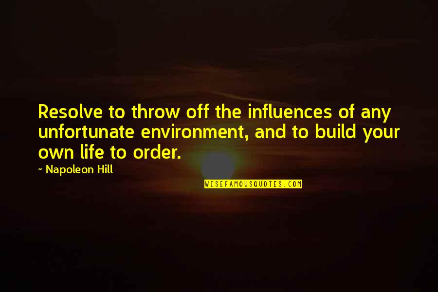 The Unfortunate Quotes By Napoleon Hill: Resolve to throw off the influences of any