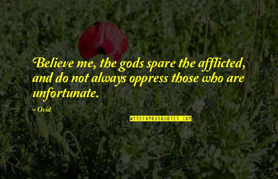 The Unfortunate Quotes By Ovid: Believe me, the gods spare the afflicted, and