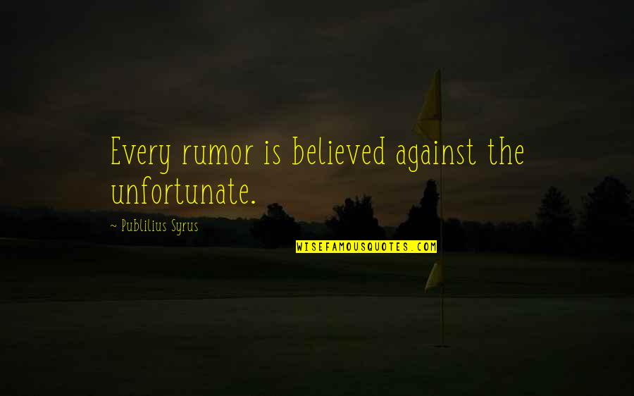 The Unfortunate Quotes By Publilius Syrus: Every rumor is believed against the unfortunate.