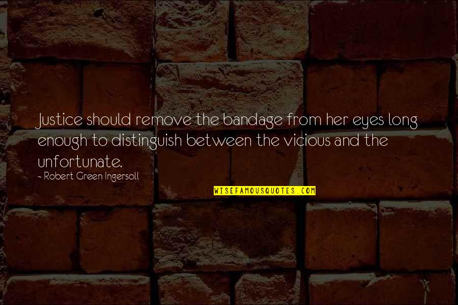 The Unfortunate Quotes By Robert Green Ingersoll: Justice should remove the bandage from her eyes