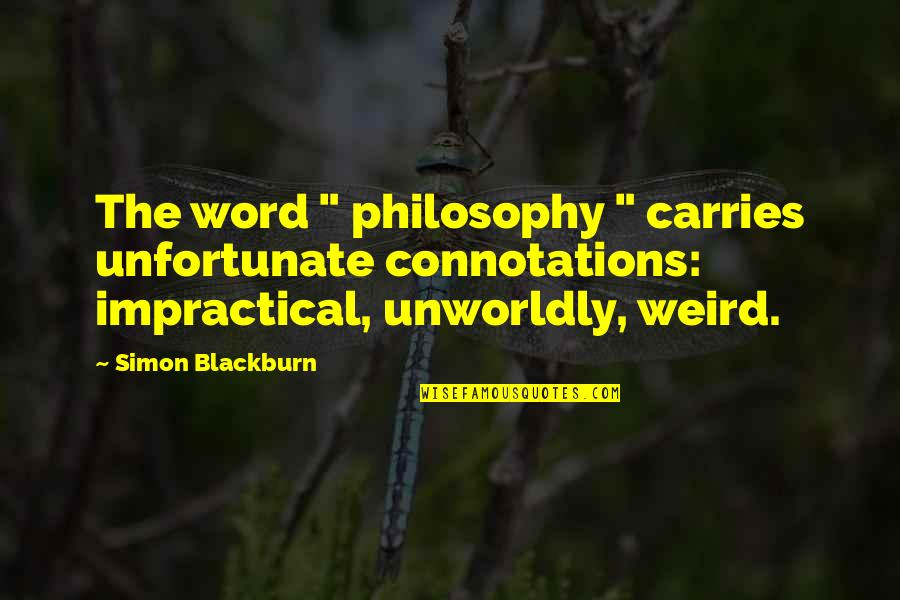 "The Unfortunate Quotes By Simon Blackburn: The word "" philosophy "" carries unfortunate connotations:"