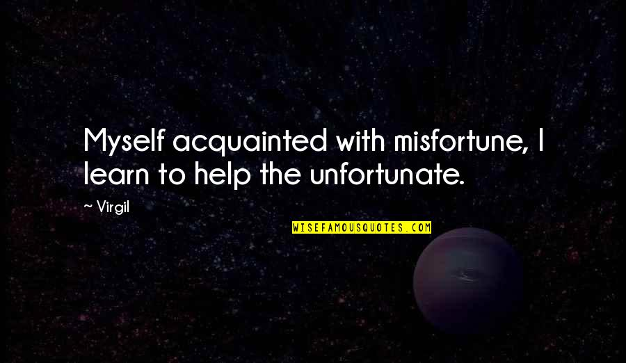The Unfortunate Quotes By Virgil: Myself acquainted with misfortune, I learn to help
